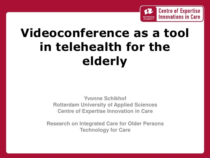 Videoconference as a tool   in telehealth for the          elderly                 Yvonne Schikhof     Rotterdam Universit...