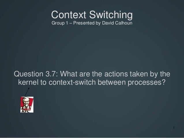 1 Context Switching Group 1 – Presented by David Calhoun Question 3.7: What are the actions taken by the kernel to context...