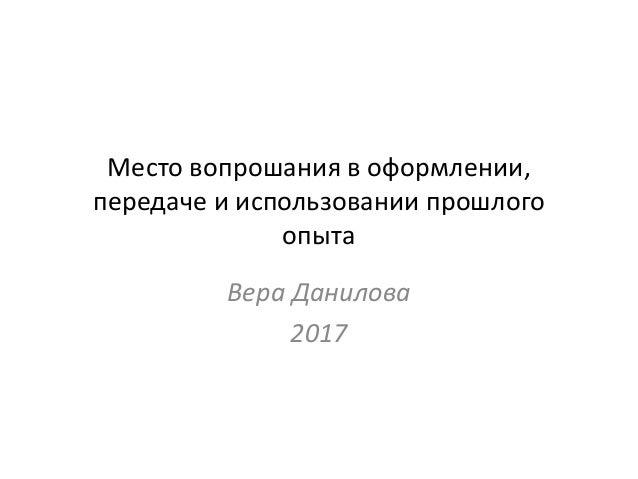 Место вопрошания в оформлении, передаче и использовании прошлого опыта Вера Данилова 2017