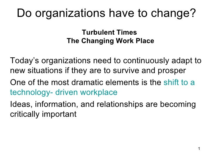 Do organizations have to change? <ul><li>Turbulent Times  The Changing Work Place </li></ul><ul><li>Today's organizations ...