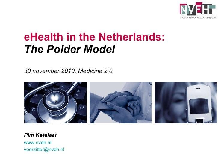 eHealth in the Netherlands: The Polder Model 30 november 2010, Medicine 2.0 Pim Ketelaar www.nveh.nl   [email_address]