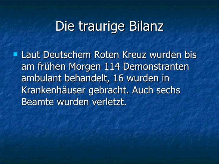 Die traurige Bilanz <ul><li>Laut Deutschem Roten Kreuz wurden bis am frühen Morgen 114 Demonstranten ambulant behandelt, 1...