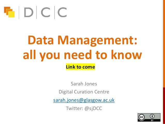 Data Management: all you need to know Sarah Jones Digital Curation Centre sarah.jones@glasgow.ac.uk Twitter: @sjDCC Link t...