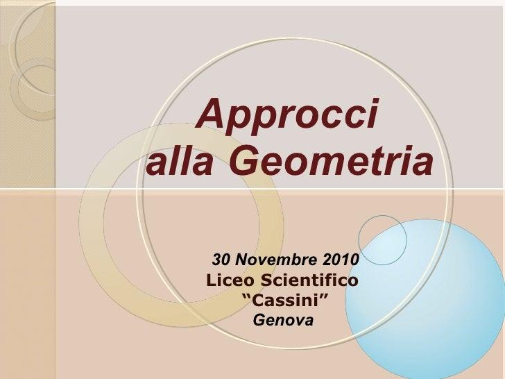 """Approcci  alla Geometria   30 Novembre 2010 Liceo Scientifico  """" Cassini"""" Genova"""