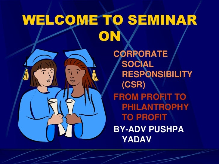 WELCOME TO SEMINAR       ON         CORPORATE          SOCIAL          RESPONSIBILITY          (CSR)         FROM PROFIT T...