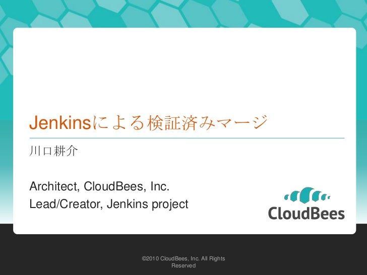 Jenkinsによる検証済みマージ川口耕介Architect, CloudBees, Inc.Lead/Creator, Jenkins project                    ©2010 CloudBees, Inc. All ...