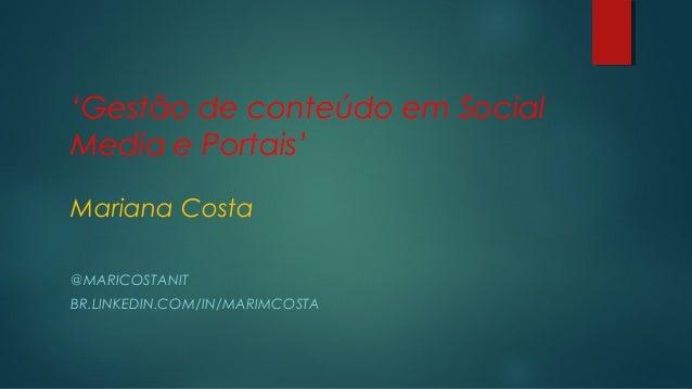 'Gestão de conteúdo em Social Media e Portais' Mariana Costa @MARICOSTANIT BR.LINKEDIN.COM/IN/MARIMCOSTA