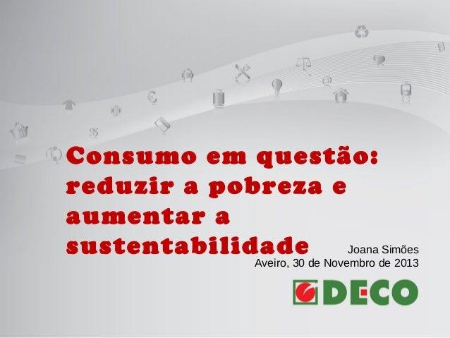 Consumo em questão: reduzir a pobreza e aumentar a Joana Simões sustentabilidade Aveiro, 30 de Novembro de 2013