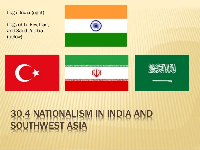 30.4 NATIONALISM IN INDIA AND SOUTHWEST ASIA flag if India (right) flags of Turkey, Iran, and Saudi Arabia (below)
