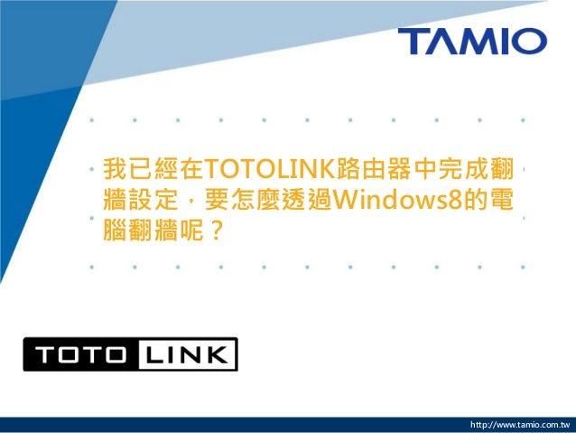 http://www.tamio.com.tw 我已經在TOTOLINK路由器中完成翻 牆設定,要怎麼透過Windows8的電 腦翻牆呢?