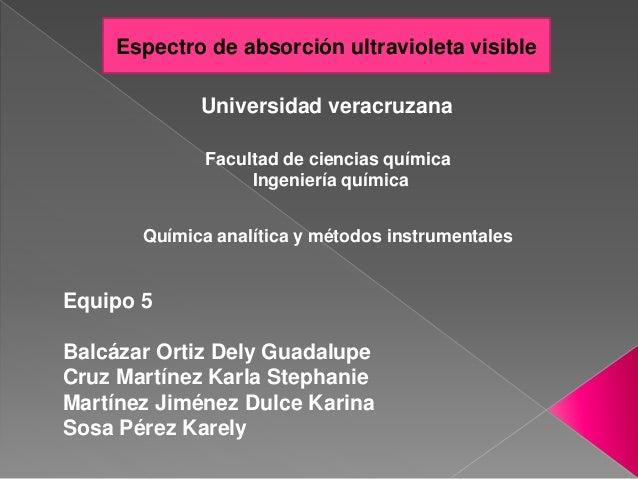 Universidad veracruzana Espectro de absorción ultravioleta visible Equipo 5 Balcázar Ortiz Dely Guadalupe Cruz Martínez Ka...