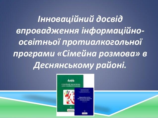 Інноваційний досвід впровадження інформаційно- освітньої протиалкогольної програми «Сімейна розмова» в Деснянському районі.