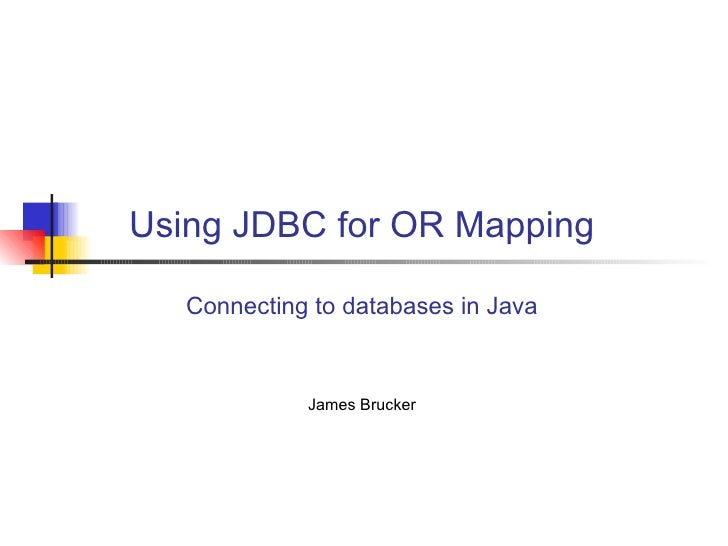 Using JDBC for OR Mapping Connecting to databases in Java James Brucker