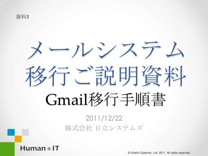 資料3 メールシステム 移行ご説明資料      Gmail移行手順書          2011/12/22       株式会社 日立システムズ                 © Hitachi Systems, Ltd. 2011. A...