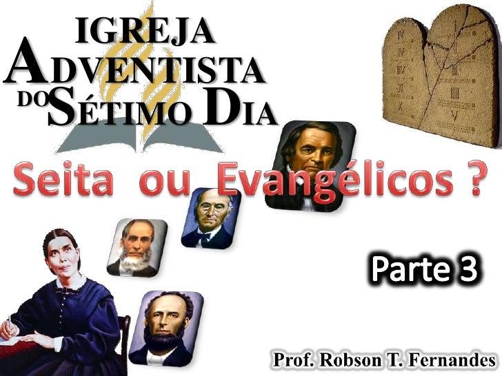IGREJA<br />ADVENTISTA<br />SÉTIMODIA<br />DO<br />Seita  ou  Evangélicos ?<br />Parte 3<br />Prof. Robson T. Fernandes<br />