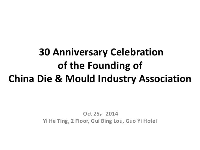 30 Anniversary Celebration of the Founding of China Die & Mould Industry Association Oct 25,2014 Yi He Ting, 2 Floor, Gui ...