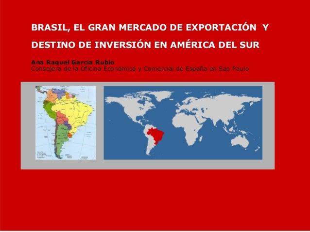 BRASIL, EL GRAN MERCADO DE EXPORTACIÓN Y DESTINO DE INVERSIÓN EN AMÉRICA DEL SUR Ana Raquel García Rubio Consejera de la O...