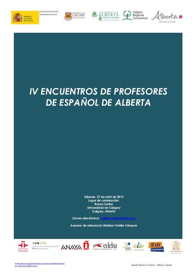 IV ENCUENTROS DE PROFESORES DE ESPAÑOL DE ALBERTA  Sábado, 27 de abril de 2013 Lugar de celebración: Rozsa Centre Universi...