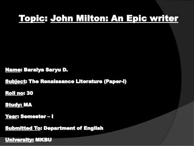 Topic: John Milton: An Epic writer  Name: Baraiya Saryu D. Subject: The Renaissance Literature (Paper-I) Roll no: 30 Study...