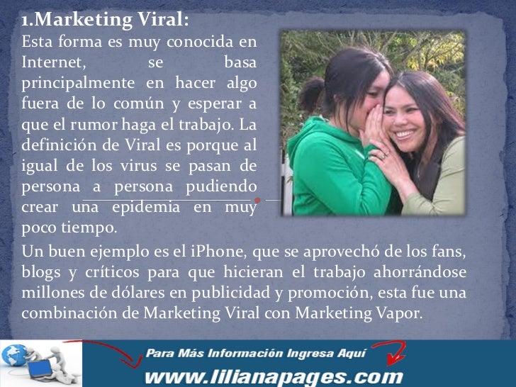 1.Marketing Viral:Esta forma es muy conocida enInternet,        se        basaprincipalmente en hacer algofuera de lo comú...