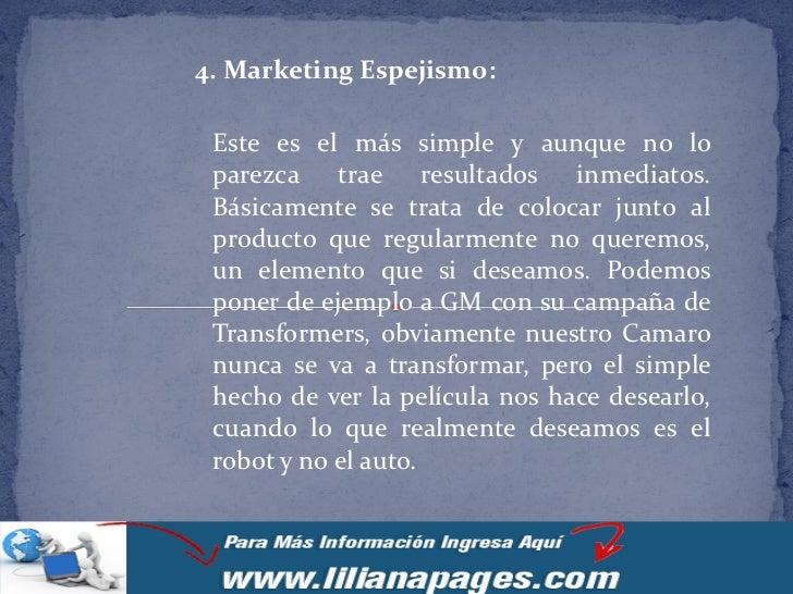 4. Marketing Espejismo: Este es el más simple y aunque no lo parezca trae resultados inmediatos. Básicamente se trata de c...