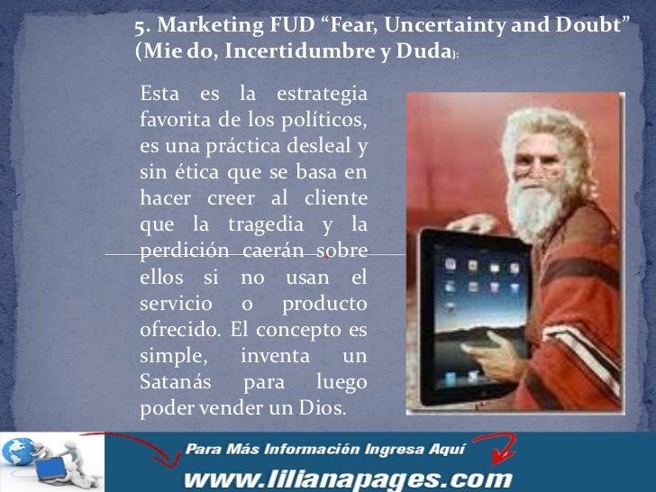 """5. Marketing FUD """"Fear, Uncertainty and Doubt""""(Mie do, Incertidumbre y Duda):Esta es la estrategiafavorita de los político..."""