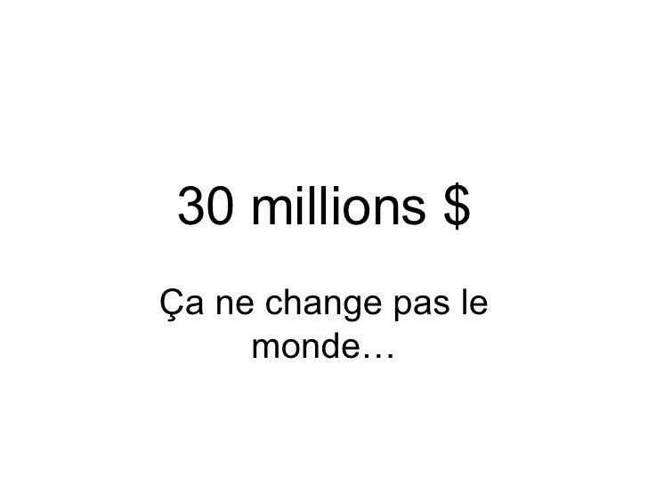 30 millions $ Ça ne change pas le monde…