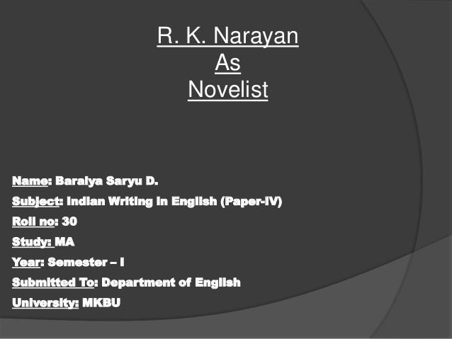 R. K. Narayan As Novelist  Name: Baraiya Saryu D. Subject: Indian Writing in English (Paper-IV) Roll no: 30 Study: MA Year...