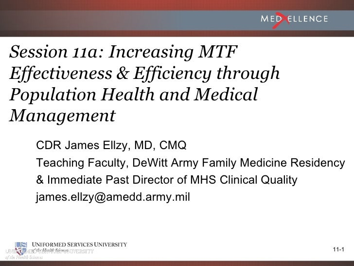 Session 11a: Increasing MTFEffectiveness & Efficiency throughPopulation Health and MedicalManagement   CDR James Ellzy, MD...