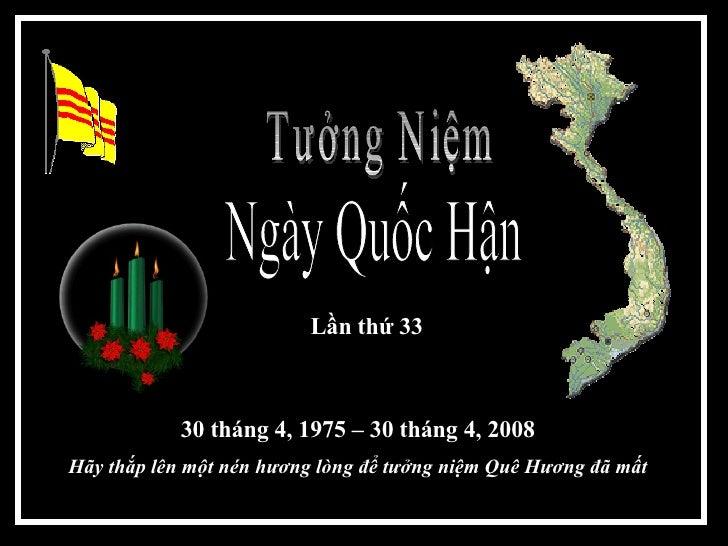 Ngày Quốc Hận  Tưởng Niệm  30 tháng 4, 1975 – 30 tháng 4, 2008 H ãy thắp lên một nén hương lòng để tưởng niệm Quê Hương đã...