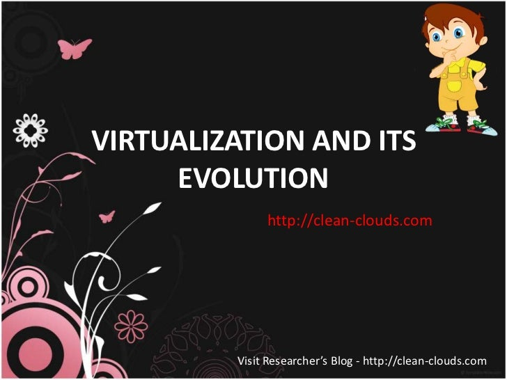VIRTUALIZATION AND ITS     EVOLUTION              http://clean-clouds.com         Visit Researcher's Blog - http://clean-c...