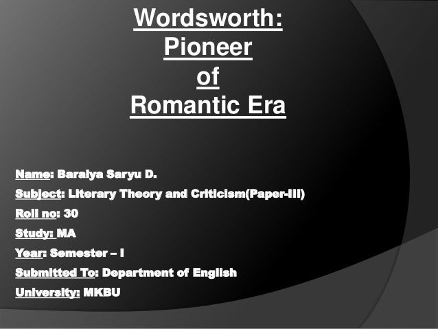 Wordsworth: Pioneer of Romantic Era Name: Baraiya Saryu D.  Subject: Literary Theory and Criticism(Paper-III) Roll no: 30 ...