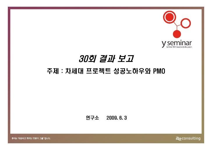 30회 결과 보고 주제 : 차세대 프로젝트 성공노하우와 PMO            연구소   2009. 6. 3