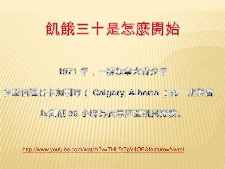 飢餓三十是怎麼開始<br />1971 年,一群加拿大青少年<br />在亞伯達省卡加利市( Calgary, Alberta )的一所教會,<br />以飢餓 36 小時為衣索匹亞飢民募款。<br />http://www.youtube.c...