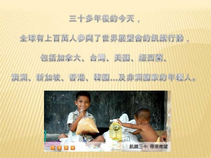 三十多年後的今天,<br />全球有上百萬人參與了世界展望會的飢餓行動,<br />包括加拿大、台灣、美國、紐西蘭、<br />澳洲、新加坡、香港、韓國…及非洲國家的年輕人。<br />