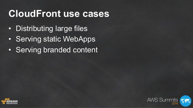 CloudFront use cases • Distributing large files • Serving static WebApps • Serving branded content