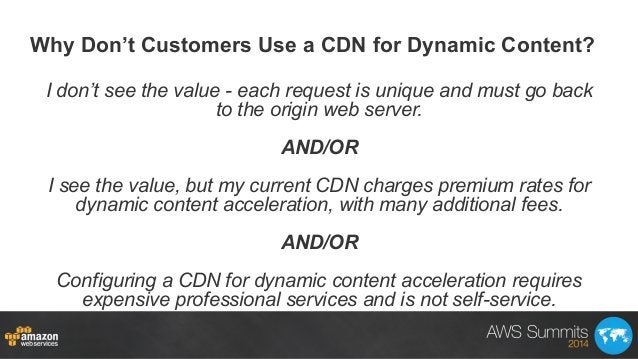 Why Don't Customers Use a CDN for Dynamic Content? I don't see the value - each request is unique and must go back to the ...