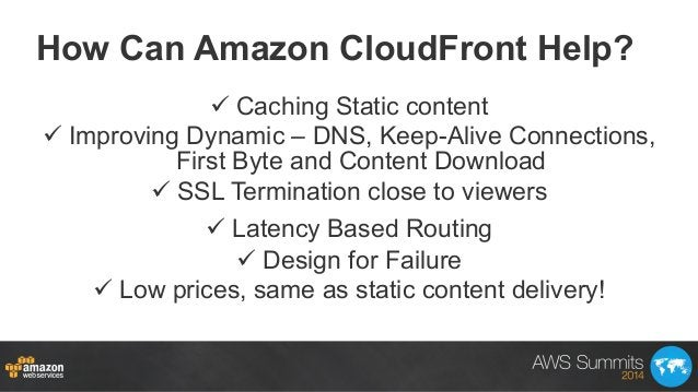 How Can Amazon CloudFront Help? üCaching Static content üImproving Dynamic – DNS, Keep-Alive Connections, First Byte a...
