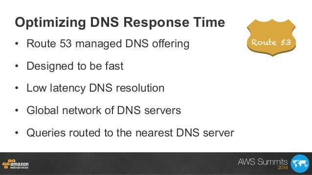 Optimizing DNS Response Time • Route 53 managed DNS offering • Designed to be fast • Low latency DNS resolution • Glob...