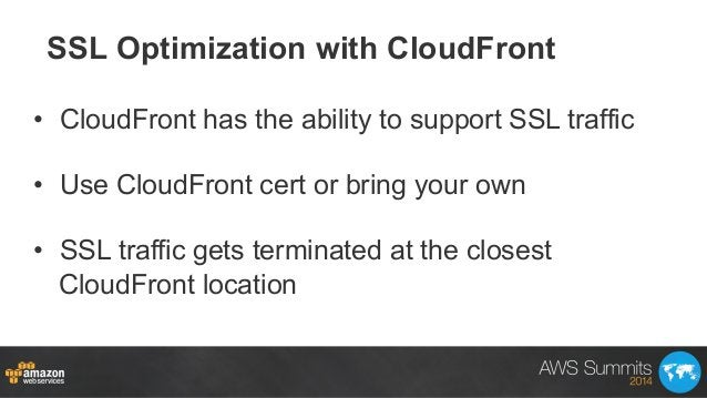 SSL Optimization with CloudFront • CloudFront has the ability to support SSL traffic • Use CloudFront cert or bring your...