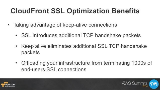 CloudFront SSL Optimization Benefits • Taking advantage of keep-alive connections • SSL introduces additional TCP handsh...