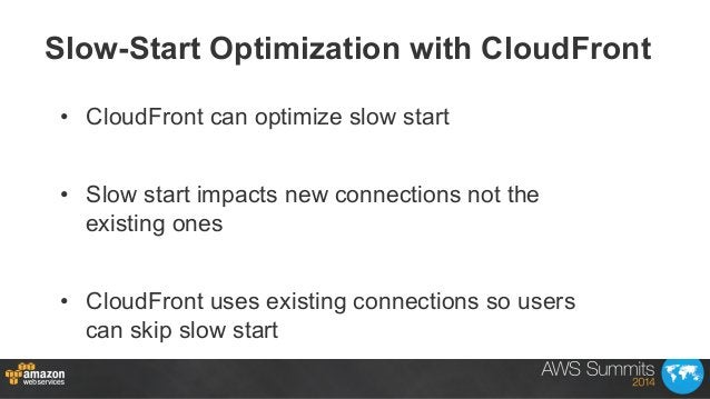 • CloudFront can optimize slow start • Slow start impacts new connections not the existing ones • CloudFront uses exist...