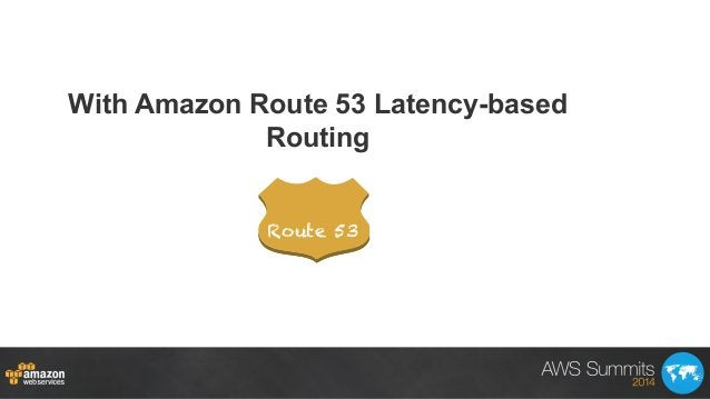 With Amazon Route 53 Latency-based Routing Route 53