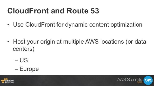 CloudFront and Route 53 • Use CloudFront for dynamic content optimization • Host your origin at multiple AWS locations (...