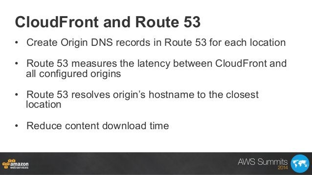 CloudFront and Route 53 • Create Origin DNS records in Route 53 for each location • Route 53 measures the latency betwee...