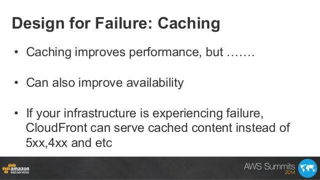 Design for Failure: Caching • Caching improves performance, but ……. • Can also improve availability • If your infrastru...