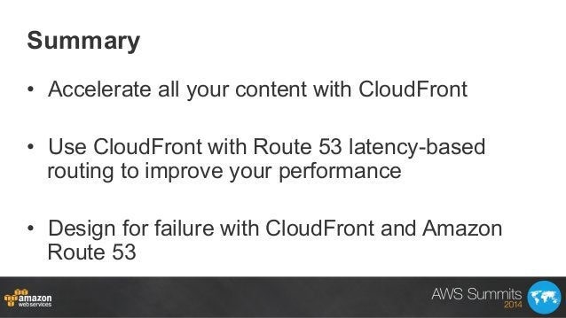 Summary • Accelerate all your content with CloudFront • Use CloudFront with Route 53 latency-based routing to improve yo...