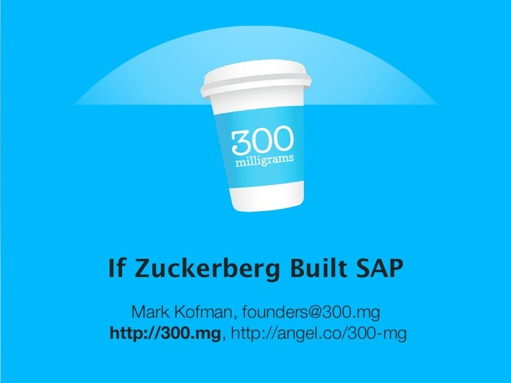 If Zuckerberg Built SAP   Mark Kofman, founders@300.mghttp://300.mg, http://angel.co/300-mg