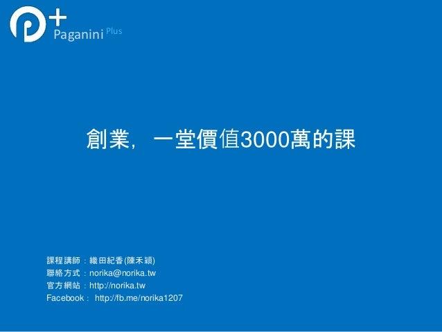 Paganini Plus  創業,一堂價值3000萬的課  課程講師:織田紀香(陳禾穎)  聯絡方式:norika@norika.tw  官方網站:http://norika.tw  Facebook: http://fb.me/norika...