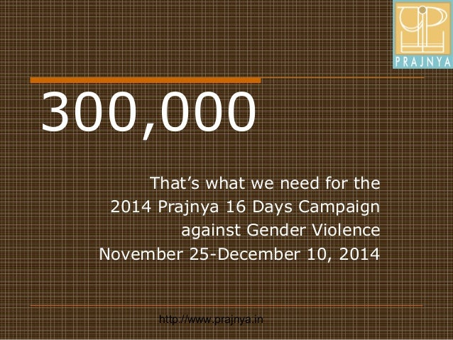 http://www.prajnya.in 300,000 That's what we need for the 2014 Prajnya 16 Days Campaign against Gender Violence November 2...